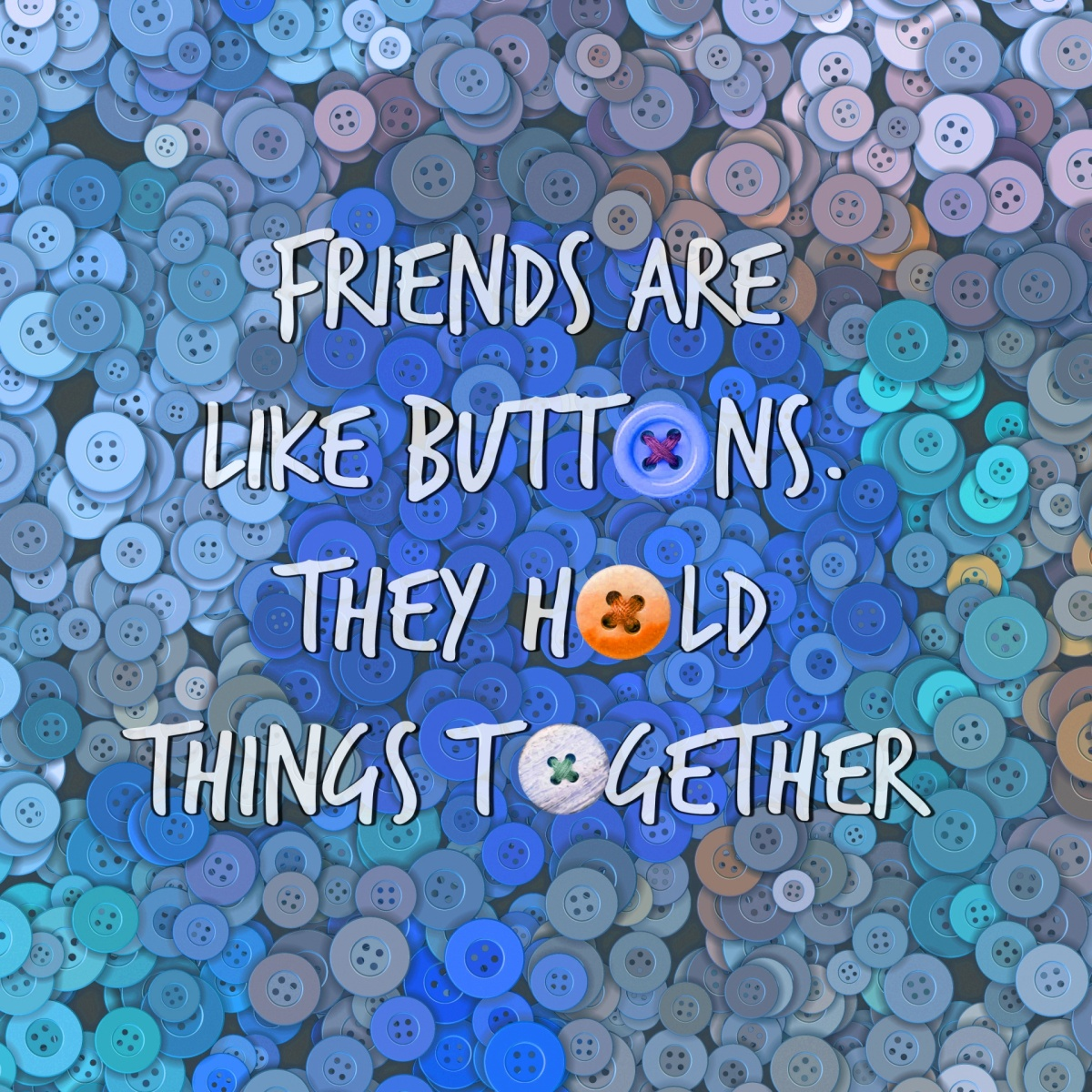 """Friends are like buttons; they hold things together."""