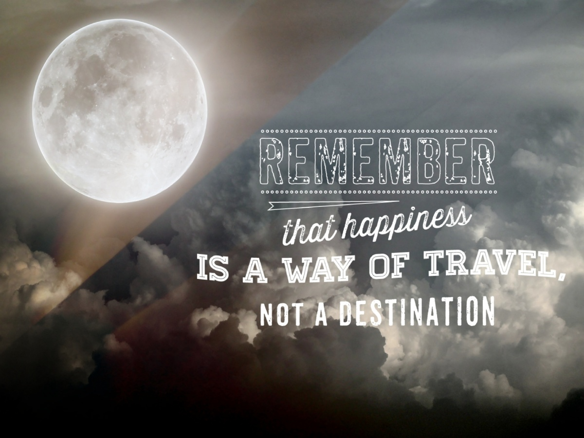 """""""Remember that happiness is a way of travel, not a destination."""" ― Roy Goodman"""
