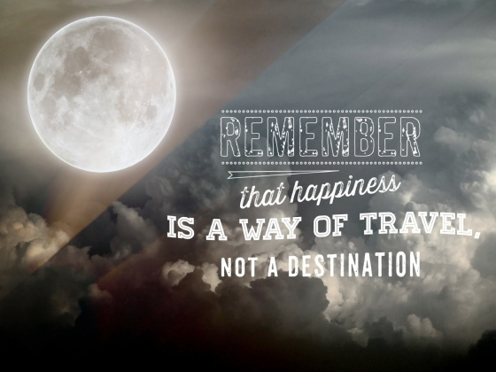 """Remember that happiness is a way of travel, not a destination."" ― Roy Goodman"