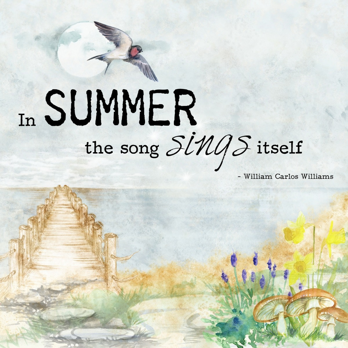 """""""In SUMMER the song sings itself"""" ― William Carlos Williams"""